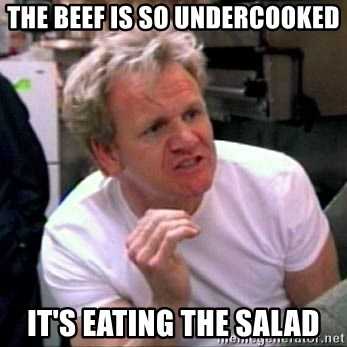 Gordon Ramsay - The beef is so undercooked it's eating the salad