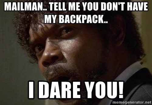 Angry Samuel L Jackson - Mailman.. Tell me you don't have my backpack.. I dare you!