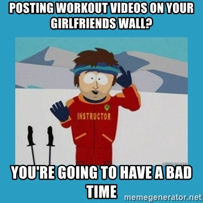 you're gonna have a bad time guy - Posting workout videos on your girlfriends wall? you're going to have a bad time