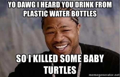Yo Dawg - yo dawg i heard you drink from plastic water bottles so i killed some baby turtles