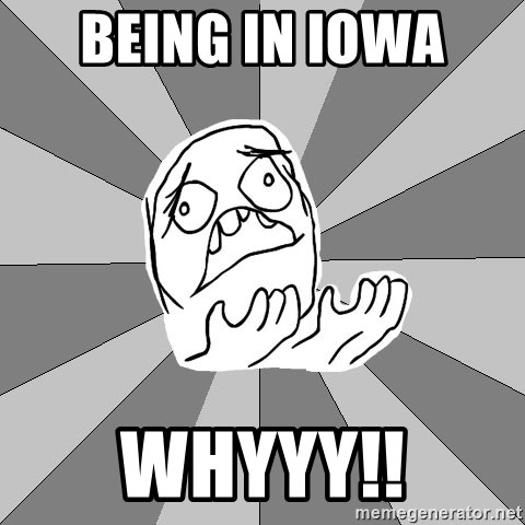 Whyyy??? - BEING IN IOWA  WHYYY!!