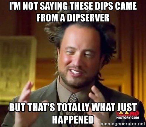 Ancient Aliens - i'm not saying THESE DIPS came from a DIPSERVER But that's totally what just happened