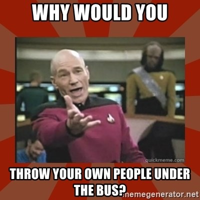 Annoyed Picard - Why would you throw your own people under the bus?