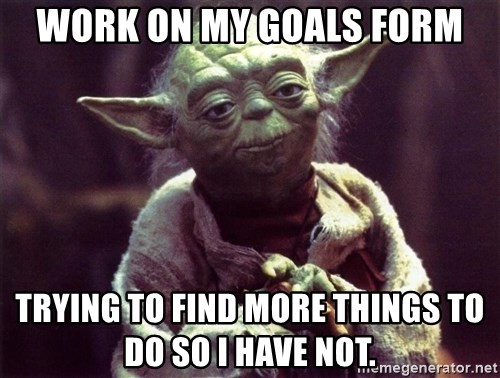 Yoda - work on my goals form trying to find more things to do so I have not.