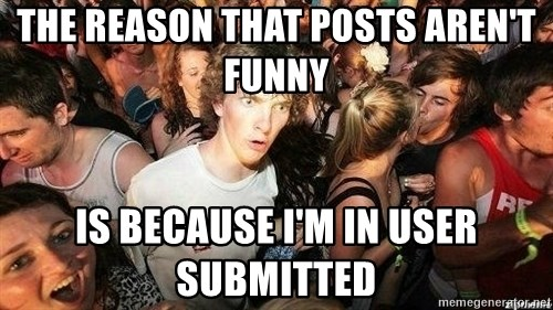 -Sudden Clarity Clarence - The Reason that posts aren't funny is because i'm in user submitted