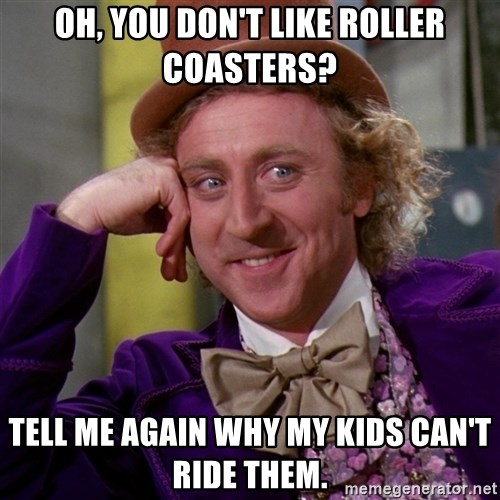 Willy Wonka - OH, you don't like roller coasters? Tell me again why my kids can't ride them.