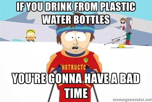 You're gonna have a bad time - if you drink from plastic water bottles  you're gonna have a bad time