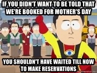 Captain Hindsight - If you didn't want to be told that we're booked for mother's day  you shouldn't have waited till now to make reservations