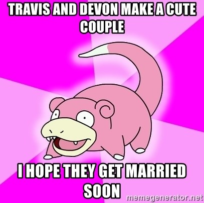 Slowpoke - travis and devon make a cute couple I hope they get married soon
