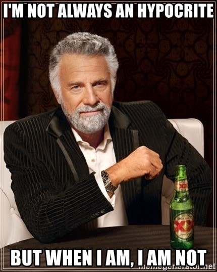 The Most Interesting Man In The World - I'm not always an Hypocrite But when I am, i am not