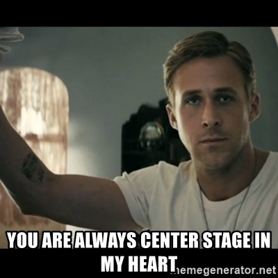 ryan gosling hey girl -  You are always center stage In my heart