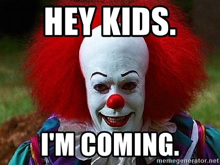 Pennywise the Clown - HEY KIDS.  I'M COMING.