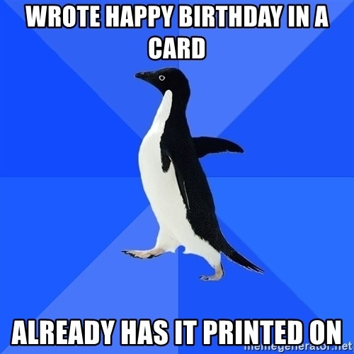 Socially Awkward Penguin - wrote happy birthday in a card already has it printed on