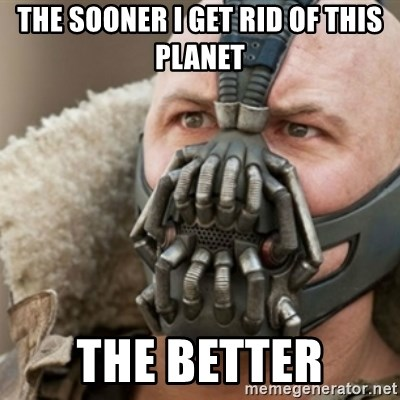 Bane - THE SOONER I GET RID OF THIS PLANET THE BETTER
