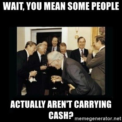 Rich Men Laughing - wait, you mean some people actually aren't carrying cash?
