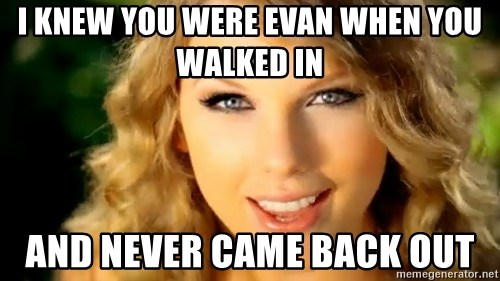 Taylor Swift - I knew you were evan when you walked in And never came back out