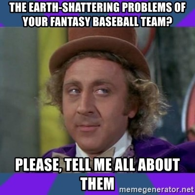 Sarcastic Wonka - The Earth-Shattering problems of your fantasy baseball team? Please, tell me all about them