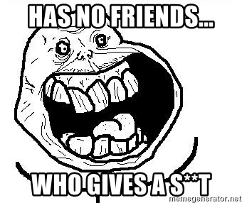 Happy Forever Alone - HAS NO FRIENDS... who gives a s**t