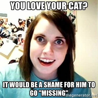 "Overly Attached Girlfriend 2 - you love your cat? it would be a shame for him to go ""missing"""