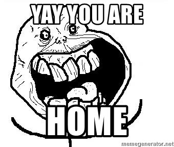 Happy Forever Alone - YAY YOU ARE  HOME