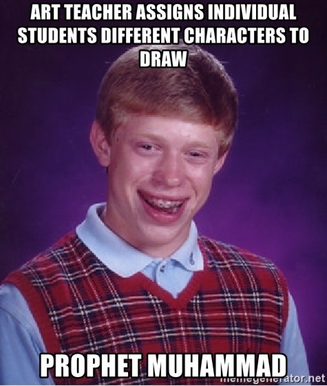 Bad Luck Brian - ART TEACHER ASSIGNS INDIVIDUAL STUDENTS DIFFERENT CHARACTERS TO DRAW PROPHET MUHAMMAD