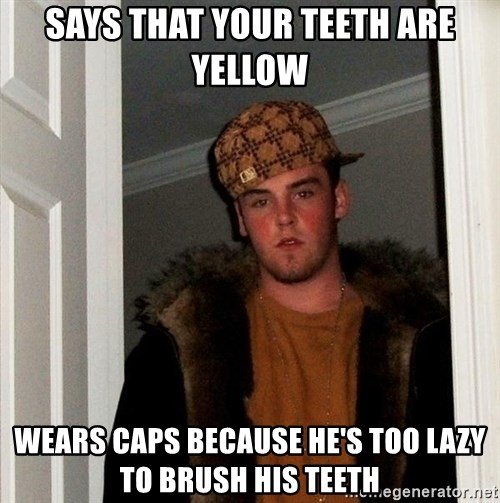 Scumbag Steve - SAYS THAT YOUR TEETH ARE YELLOW WEARS CAPS BECAUSE HE'S TOO LAZY TO BRUSH HIS TEETH