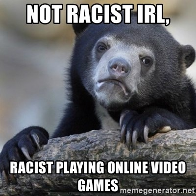 Confession Bear - NOT RACIST IRL, RACIST PLAYING ONLINE VIDEO GAMES