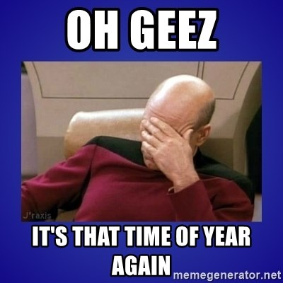 Picard facepalm  - OH Geez IT'S THAT TIME OF YEAR AGAIN