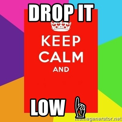 Keep calm and - DROP IT LOW ☝
