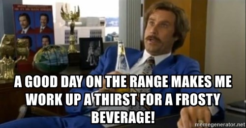 That escalated quickly-Ron Burgundy -  a good day on the range makes me work up a thirst for a frosty beverage!