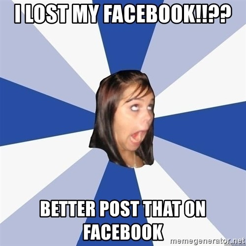 Annoying Facebook Girl - I LOST MY FACEBOOK!!?? BETTER POST THAT ON FACEBOOK