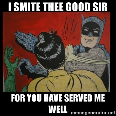 Batman Slappp - I SMITE THEE GOOD SIR FOR YOU HAVE SERVED ME WELL