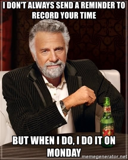 The Most Interesting Man In The World - i don't always send a reminder to record your time But when I do, I do it on monday