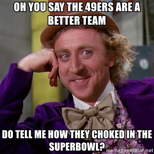 Willy Wonka - Oh you say the 49ers are a better team do tell me how they choked in the superbowl?