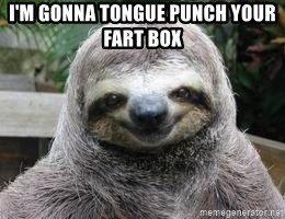 Sexual Sloth - I'm gonna tOngue punch your fart box