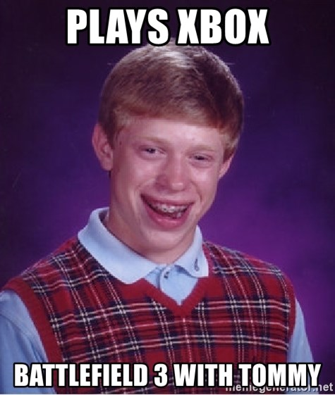 Bad Luck Brian - PLAYS XBOX BATTLEFIELD 3 WITH TOMMY