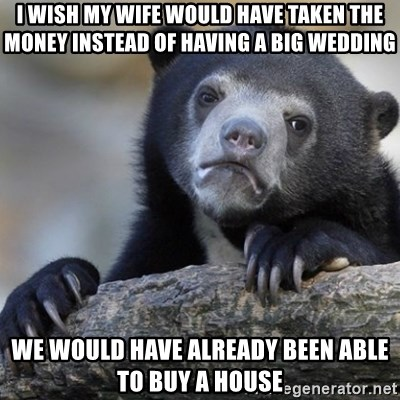 Confession Bear - I wish my Wife would have taken the money instead of having a big wedding We would have already been able to buy a house