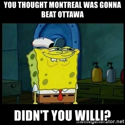 Don't you, Squidward? - YOU THOUGHT MONTREAL WAS GONNA BEAT OTTAWA DIDN'T YOU WILLI?