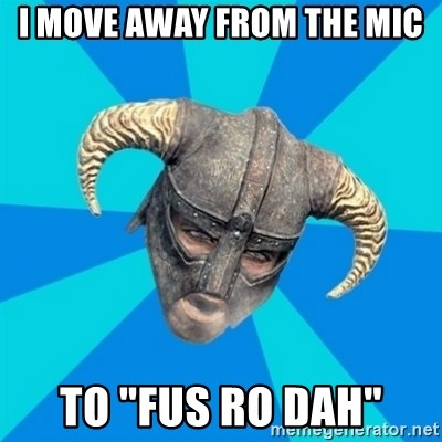 "skyrim stan - I move away from the mic to ""fus ro dah"""