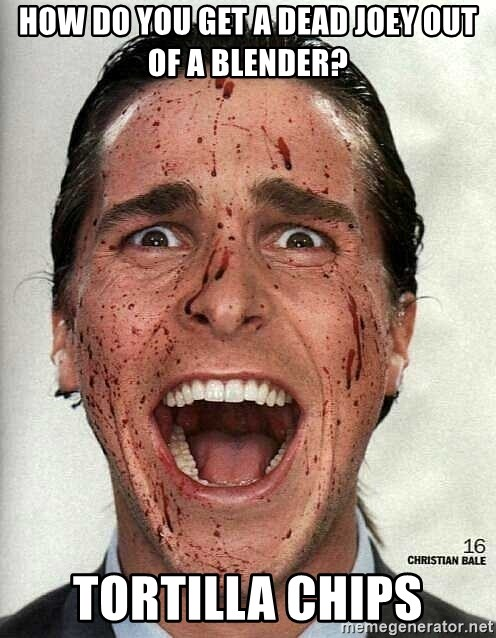 american psycho - How do you get a dead joey out of a blender? Tortilla chips