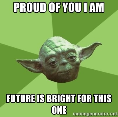 Advice Yoda Gives - Proud of you I am future is bright for this one
