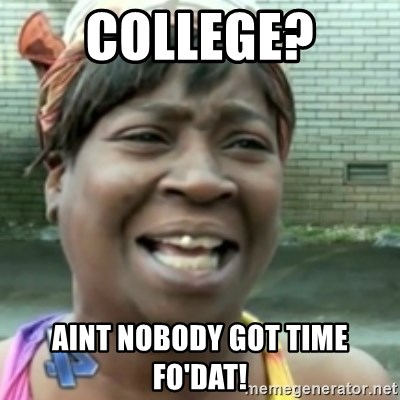 Ain't nobody got time fo dat so - College? aint nobody got time fo'dat!