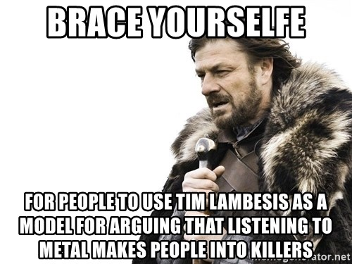 Winter is Coming - brace yourselfe for people to use tim lambesis as a model for arguing that listening to metal makes people into killers