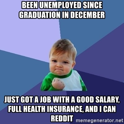Success Kid - Been unEmplOyed since graduation in December  Just got a job with a good salary, full health insurance, and I can reddit