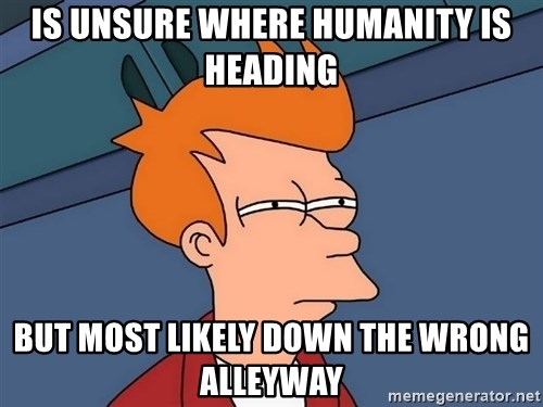 Futurama Fry - Is unsure where humanity is heading But most likely down the wrong alleyway