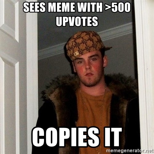 Scumbag Steve - sees meme with >500 upvotes copies it