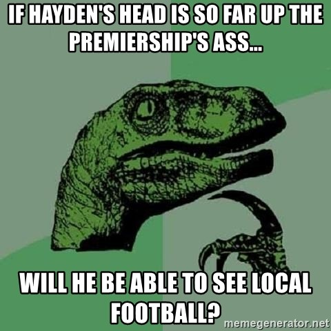 Philosoraptor - if hayden's head is so far up the premiership's ass... will he be able to see local football?