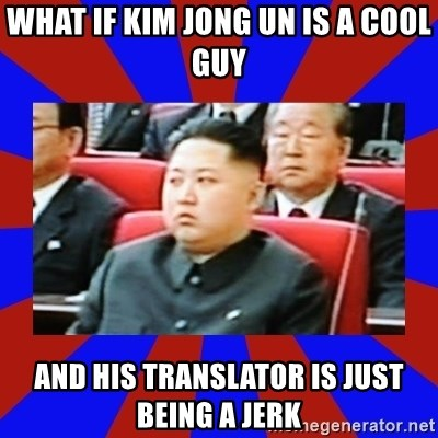 kim jong un - What if kim jong un is a cool guy and his translator is just being a jerk