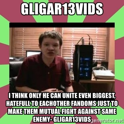 Gligar13vids - gligar13vids i think only he can unite even biggest, hatefull to eachother fandoms just to make them mutual fight against same enemy- gligar13vids