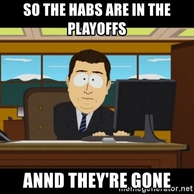 and they're gone - So the habs are in the PLAYOFFS AnNd they're gone